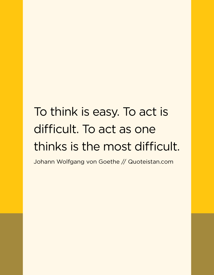To think is easy. To act is difficult. To act as one thinks is the most difficult.