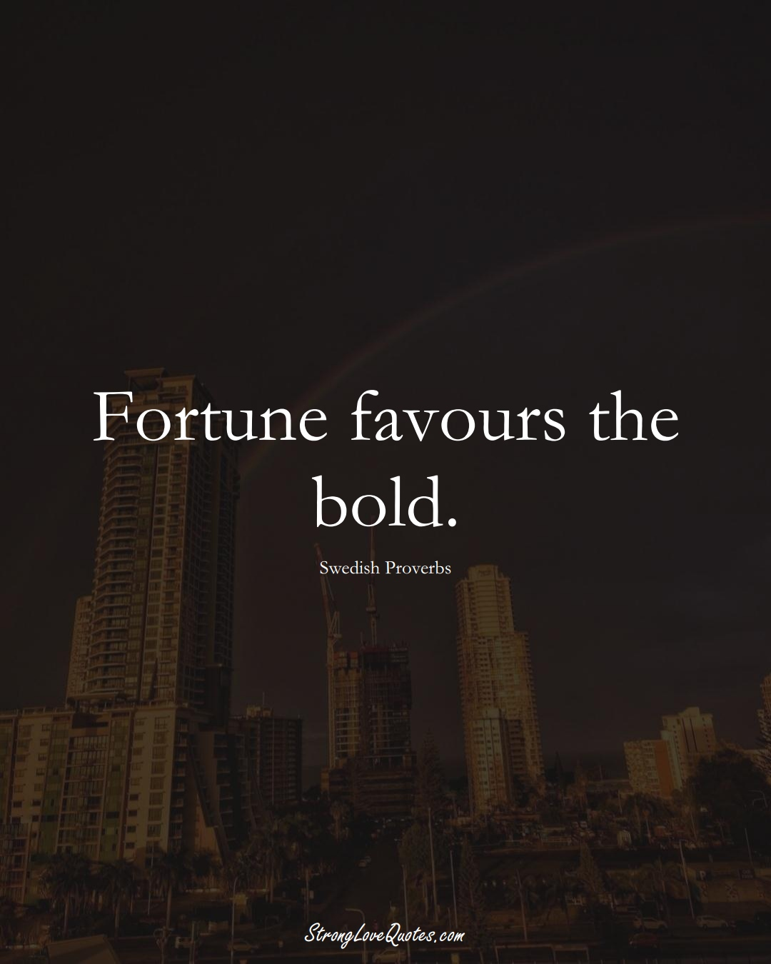 Fortune favours the bold. (Swedish Sayings);  #EuropeanSayings