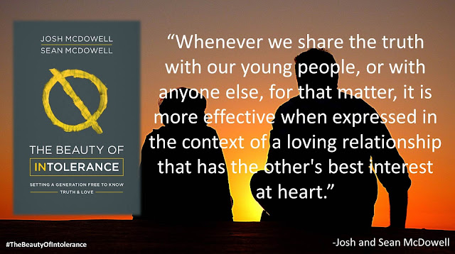 "Quote from ""The Beauty of Intolerance: Setting A Generation Free to Know Truth and Love"" by Josh McDowell and Sean McDowell: ""Whenever we share the truth with our young people, or with anyone else, for that matter, it is more effective when expressed in the context of a loving relationship that has the other's best interest at heart."" #TheBeautyofIntolerance #Culture #Truth #Love #Politics #Christianity #Bible"