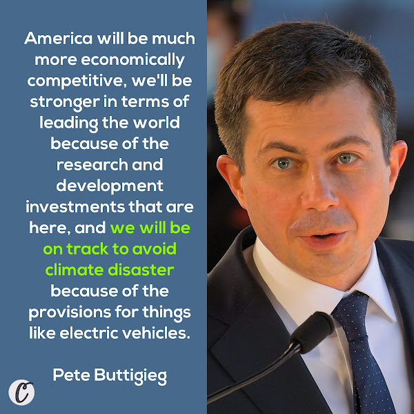 America will be much more economically competitive, we'll be stronger in terms of leading the world because of the research and development investments that are here, and we will be on track to avoid climate disaster because of the provisions for things like electric vehicles. — Pete Buttigieg, Secretary of Transportation