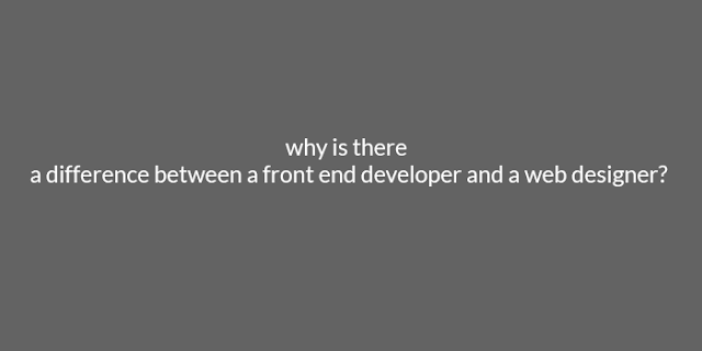 why is there a difference between a front end developer and a web designer?