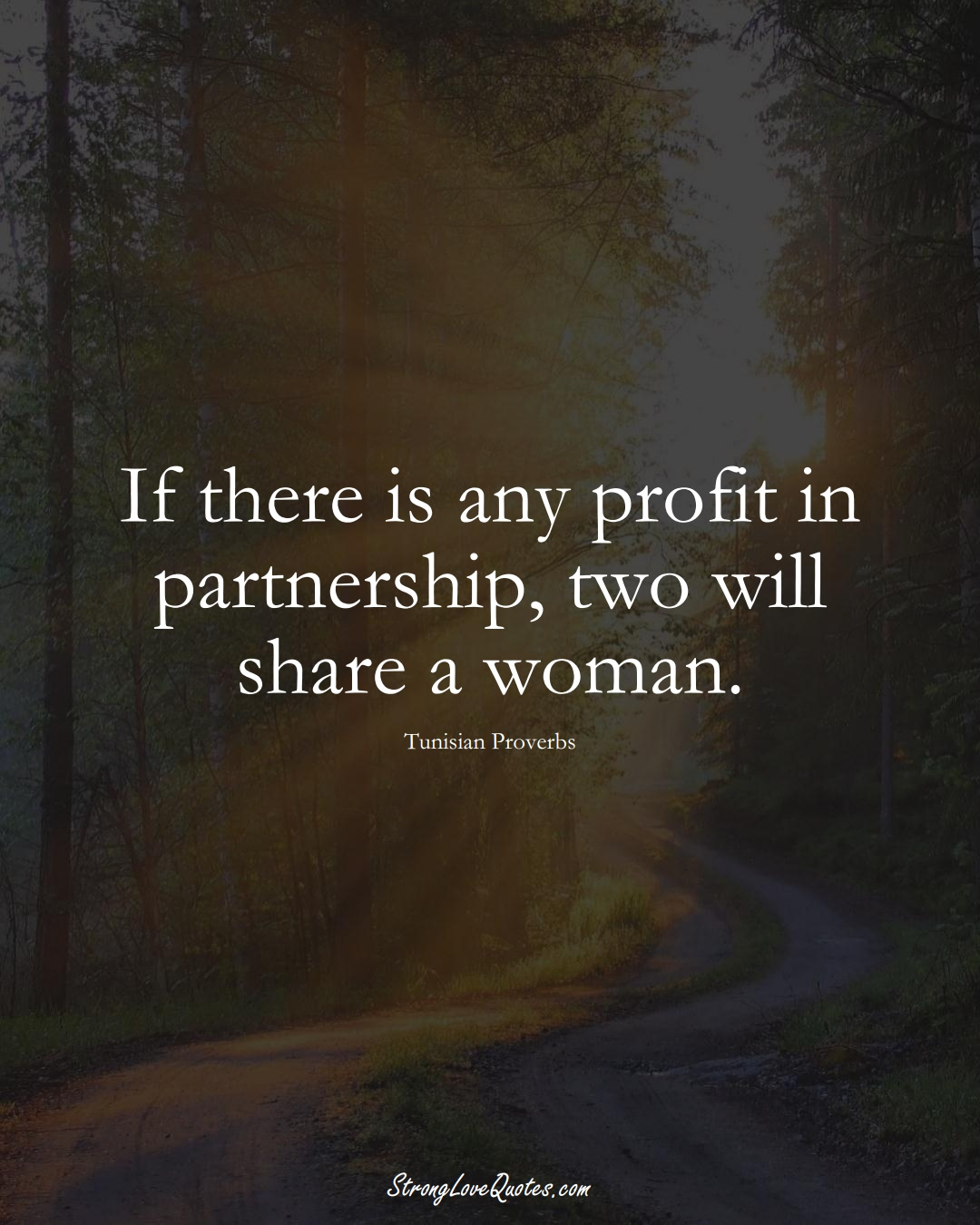 If there is any profit in partnership, two will share a woman. (Tunisian Sayings);  #AfricanSayings