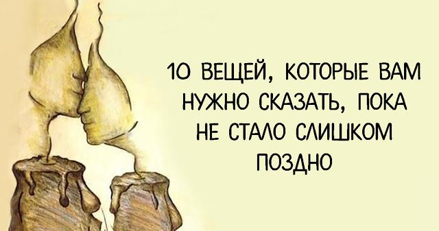 10 ВЕЩЕЙ, КОТОРЫЕ ВАМ НУЖНО СКАЗАТЬ, ПОКА НЕ СТАЛО СЛИШКОМ ПОЗДНО