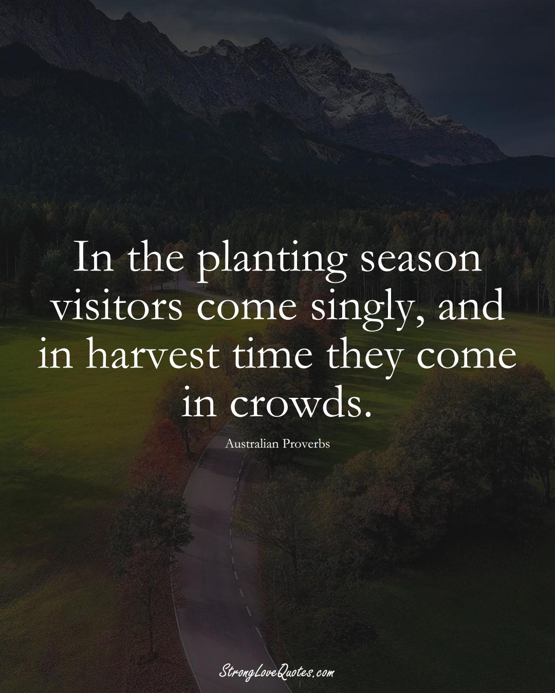 In the planting season visitors come singly, and in harvest time they come in crowds. (Australian Sayings);  #AustralianSayings