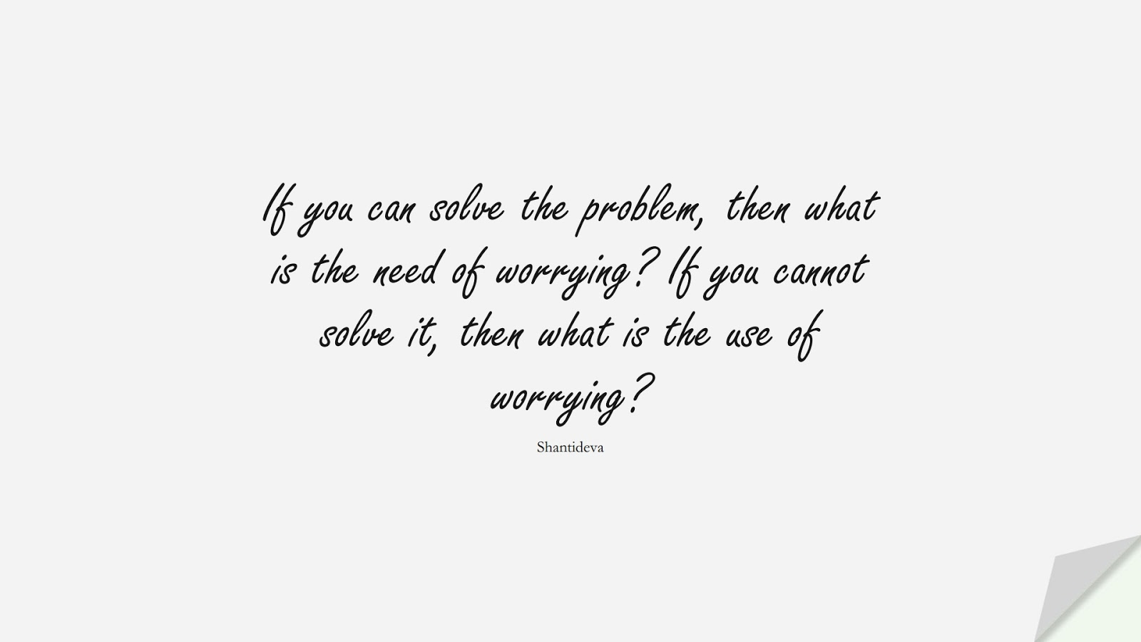 If you can solve the problem, then what is the need of worrying? If you cannot solve it, then what is the use of worrying? (Shantideva);  #AnxietyQuotes
