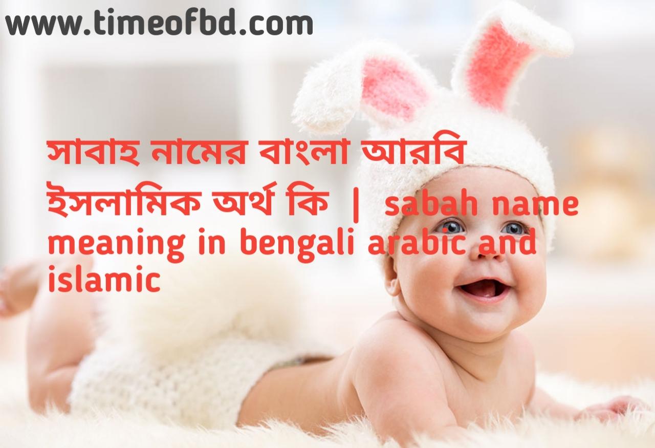 সাবাহ নামের অর্থ কী, সাবাহ নামের বাংলা অর্থ কি, সাবাহ নামের ইসলামিক অর্থ কি, sabah  name meaning in bengali