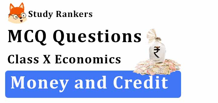 MCQ Questions for Class 10 Economics: Ch 3 Money and Credit