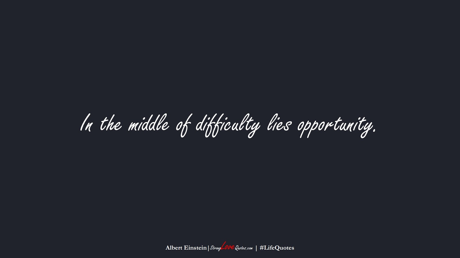 In the middle of difficulty lies opportunity. (Albert Einstein);  #LifeQuotes