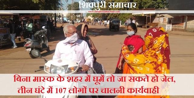 बिना मास्क के शहर में घूमे तो जा सकते हो जेल, 3 घंटे में 107 लोगों पर चालनी कार्यवाही - Shivpuri News