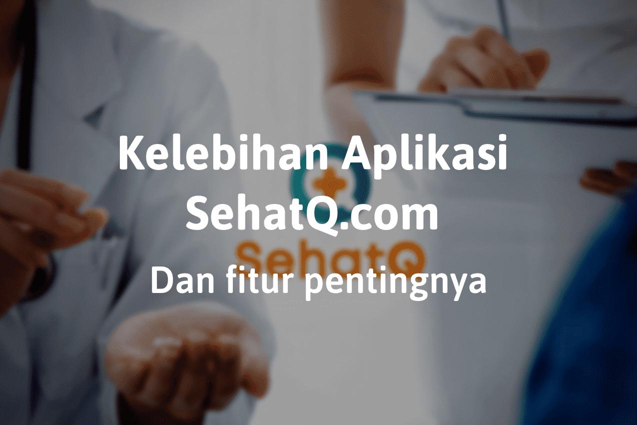 Kelebihan Aplikasi SehatQ.com dan Fitur Pentingnya