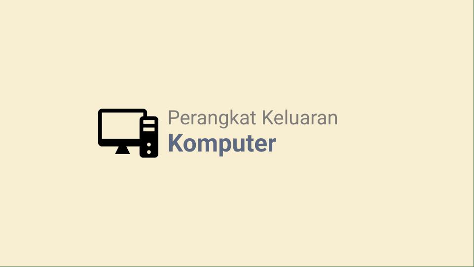Macam-Macam Output Device Komputer