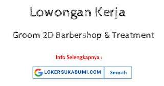 Lowongan Kerja Groom 2D Barbershop & Treatment Sukabumi