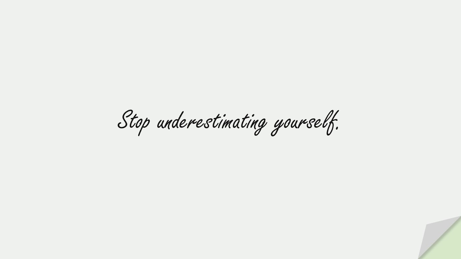 Stop underestimating yourself.FALSE