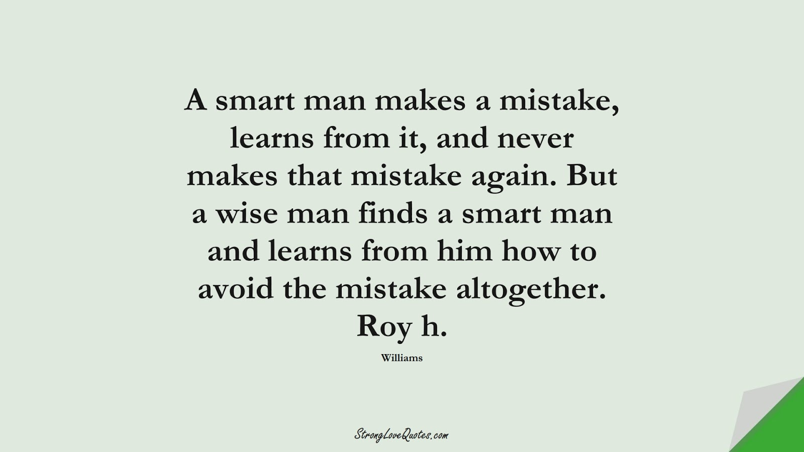A smart man makes a mistake, learns from it, and never makes that mistake again. But a wise man finds a smart man and learns from him how to avoid the mistake altogether. Roy h. (Williams);  #EducationQuotes
