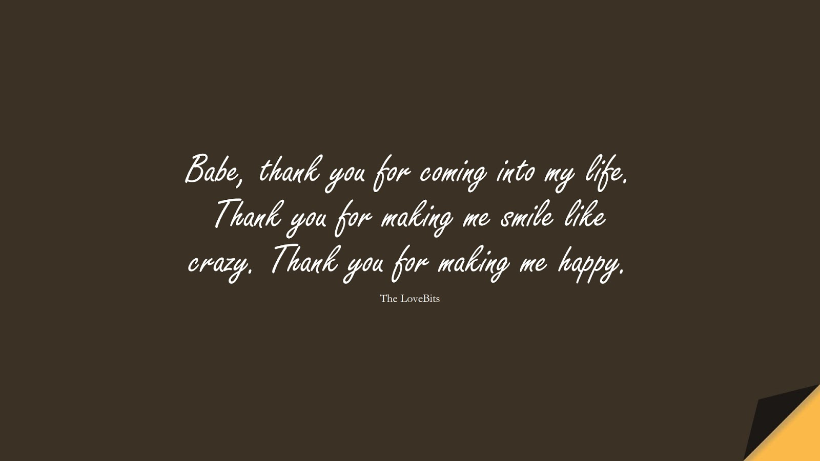 Babe, thank you for coming into my life. Thank you for making me smile like crazy. Thank you for making me happy. (The LoveBits);  #LoveQuotes
