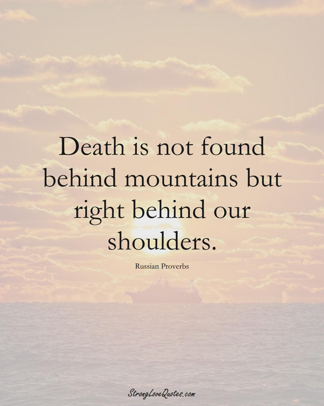 Death is not found behind mountains but right behind our shoulders. (Russian Sayings);  #AsianSayings