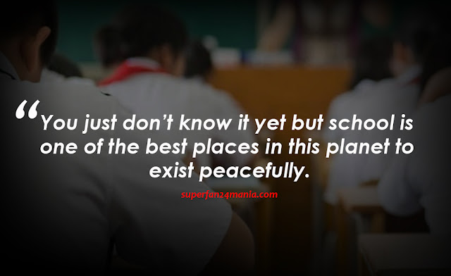 You just don't know it yet but school is one of the best places in this planet to exist peacefully.
