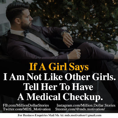 IF A GIRL SAYS I AM NOT LIKE OTHER GIRLS. TELL HER TO HAVE A MEDICAL CHECKUP.