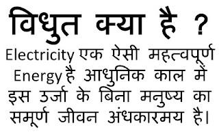 Electricity एक ऐसी Energy है जिसके बिना आधुनिक काल में मनुष्य का समस्त जीवन अंधकारमय है । अर्थात मनुष्य के जीवन में विधुत का एक अपना अहम महत्व है । मनुष्य विधुत का अनेकों प्रकार से इस्तेमाल कर रहा है । Electrical Energy से ही मनुष्य चौमुखी विकास कर रहा है । हम यहाँ तक कह सकते है कि इस ऊर्जा के बिना मनुष्य का जीवन काल काफी अधूरा है हर स्थान पर हर कार्य में आज Electricity का use किया जा रहा है । इलेक्ट्रिसिटी एक ऐसी ऊर्जा है जिसे मनुष्य अपनी आँखों से देख तो नहीं सकता परंतु इस ऊर्जा को भली भांती मासूस कर सकता है तथा इसके प्रभावों को पहचान सकता है । विधुत ऊर्जा को आसानी से एक स्थान से दूसरे स्थान तक लेजाया जा सकता है तथा आसानी से इसे नियंत्रित भी किया जा सकता है । यह ऊर्जा परमाणुओं में Electrons की गड़बड़ी से उत्पन्न होती है ।