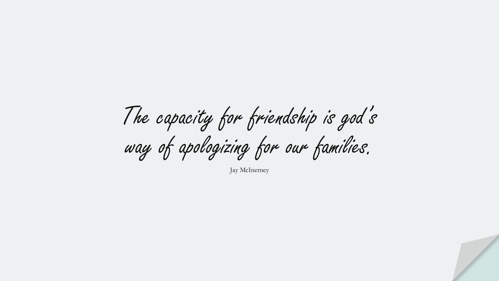 The capacity for friendship is god's way of apologizing for our families. (Jay McInerney);  #FamilyQuotes