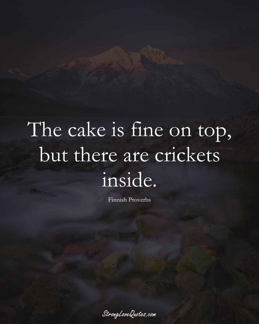 The cake is fine on top, but there are crickets inside. (Finnish Sayings);  #EuropeanSayings