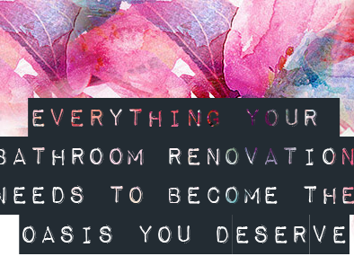 Everything Your Bathroom Renovation Needs to Become The Oasis You Deserve