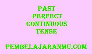 Past Perfect  Continuous Tense (Penggunaan, Keterangan Waktu dan Susunan Kalimatnya )