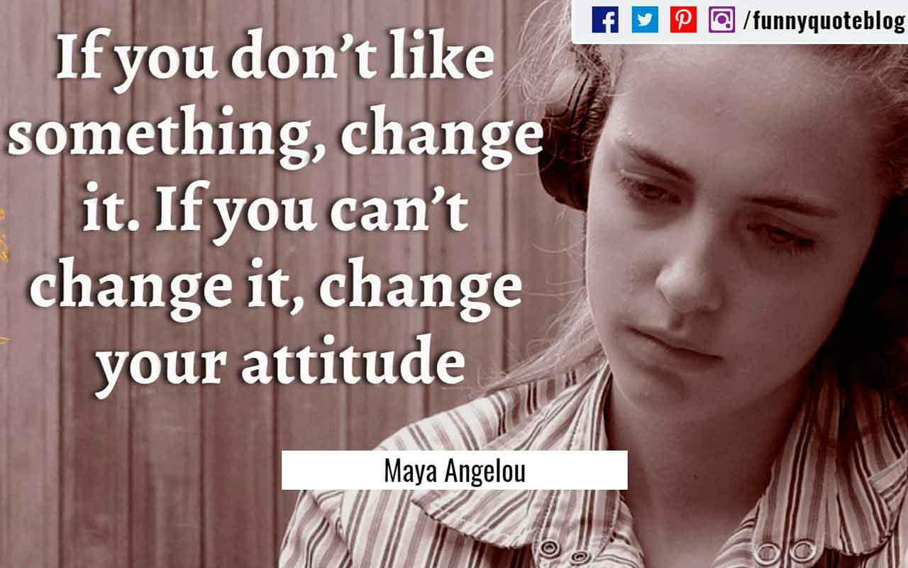 """If you don't like something, change it. If you can't change it, change your attitude"" ― Maya Angelou Quote"