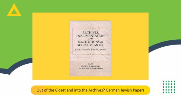 Out of the Closet and into the Archives ? German Jewish Papers Atina Grossmann