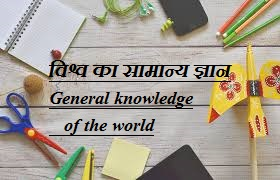 विश्व का सामान्य ज्ञान  General knowledge of the world