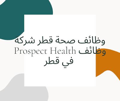 وظائف صحة قطر شركة Prospect Health وظائف في قطر