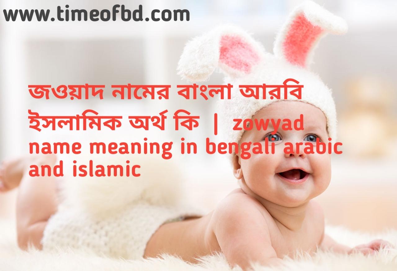 জওয়াদ নামের অর্থ কী, জওয়াদ নামের বাংলা অর্থ কি, জওয়াদ নামের ইসলামিক অর্থ কি, zowyad  name meaning in bengali