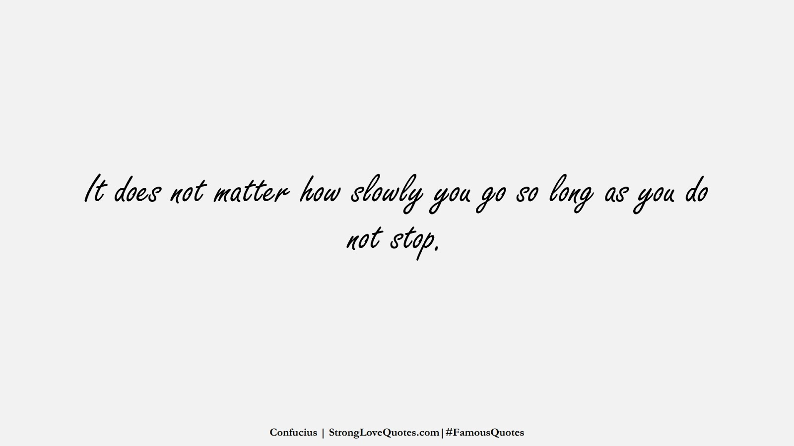 It does not matter how slowly you go so long as you do not stop. (Confucius);  #FamousQuotes