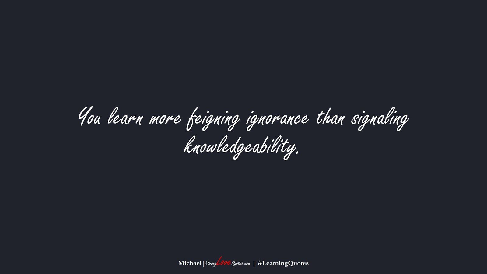 You learn more feigning ignorance than signaling knowledgeability. (Michael);  #LearningQuotes