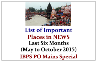 List of Important Places in NEWS from Last Six Months (May to October 2015)- IBPS PO Mains Special