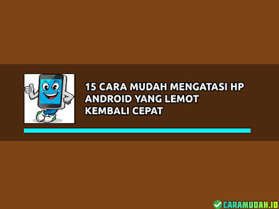 15 Cara Mudah Mengatasi HP Android Yang Lemot Kembali Cepat