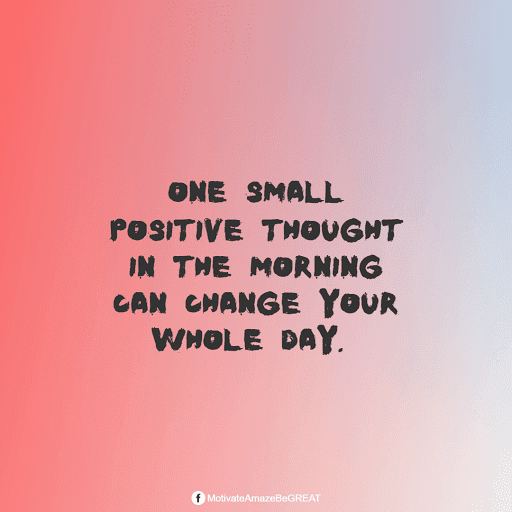 """Positive Mindset Quotes And Motivational Words For Bad Times: """"One small positive thought in the morning can change your whole day."""""""