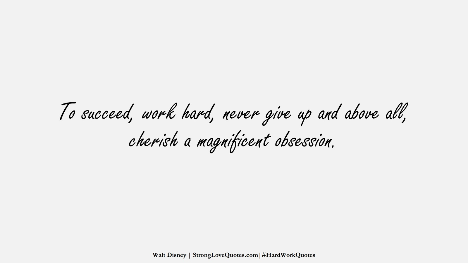 To succeed, work hard, never give up and above all, cherish a magnificent obsession. (Walt Disney);  #HardWorkQuotes