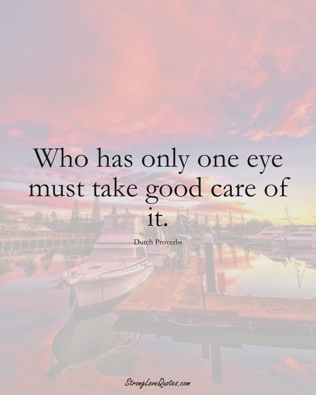 Who has only one eye must take good care of it. (Dutch Sayings);  #EuropeanSayings