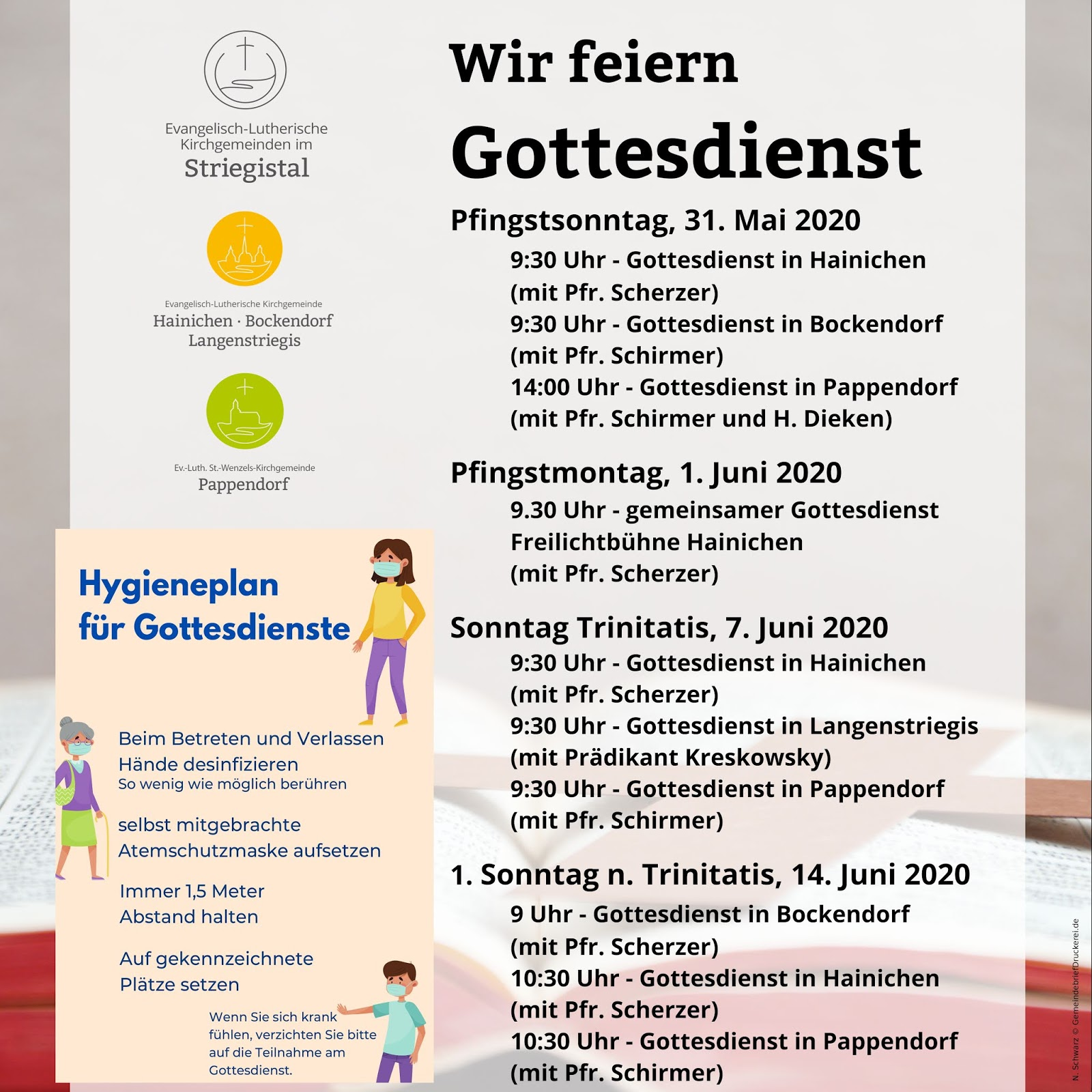 Wir feiern Gottesdienst am:     Pfingstsonntag, 31. Mai 2020  9:30 Uhr - Gottesdienst in Hainichen (mit Pfr. Scherzer) 9:30 Uhr - Gottesdienst in Bockendorf  (mit Pfr. Schirmer) 14:00 Uhr - Gottesdienst in Pappendorf  (mit Pfr. Schirmer und H. Dieken) Pfingstmontag, 1. Juni 2020  9.30 Uhr - gemeinsamer Gottesdienst Freilichtbühne Hainichen (mit Pfr. Scherzer) Sonntag Trinitatis, 7. Juni 2020  9:30 Uhr - Gottesdienst in Hainichen  (mit Pfr. Scherzer) 9:30 Uhr - Gottesdienst in Langenstriegis (mit Prädikant Kreskowsky) 9:30 Uhr - Gottesdienst in Pappendorf (mit Pfr. Schirmer) 1. Sonntag n. Trinitatis, 14. Juni 2020  9 Uhr - Gottesdienst in Bockendorf (mit Pfr. Scherzer) 10:30 Uhr - Gottesdienst in Hainichen (mit Pfr. Scherzer) 10:30 Uhr - Gottesdienst in Pappendorf  (mit Pfr. Schirmer)         Sie sind herzlich eingeladen!  Bitte bringen Sie einen Mundschutz mit und beachten Sie die Abstandsregeln und den Hygieneplan!