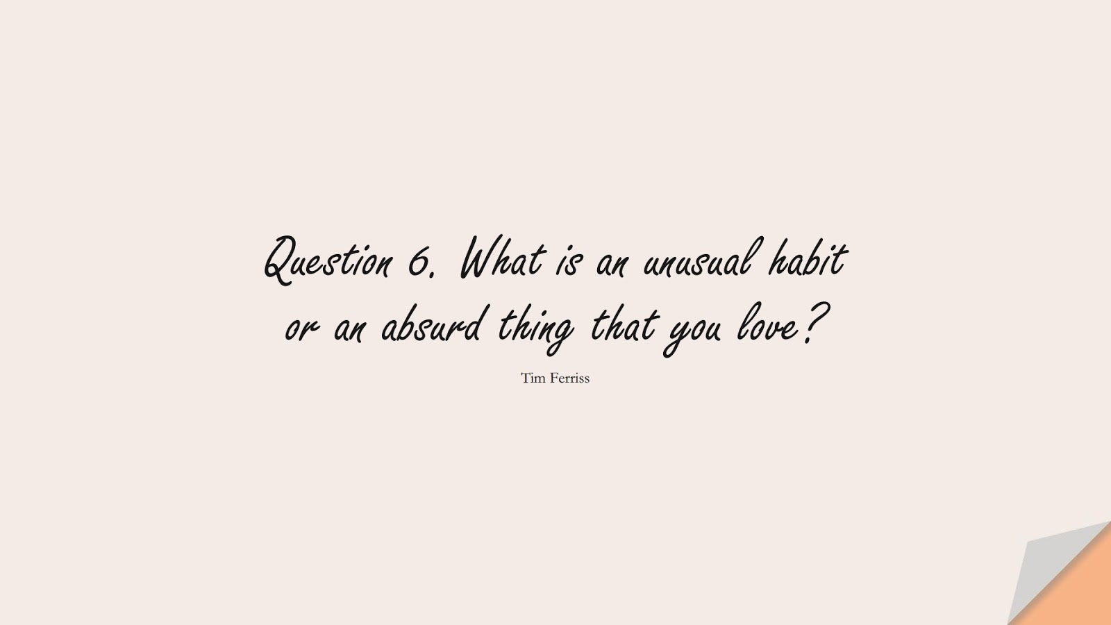 Question 6. What is an unusual habit or an absurd thing that you love? (Tim Ferriss);  #TimFerrissQuotes
