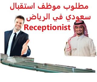 وظائف السعودية مطلوب موظف استقبال سعودي في الرياض Receptionist