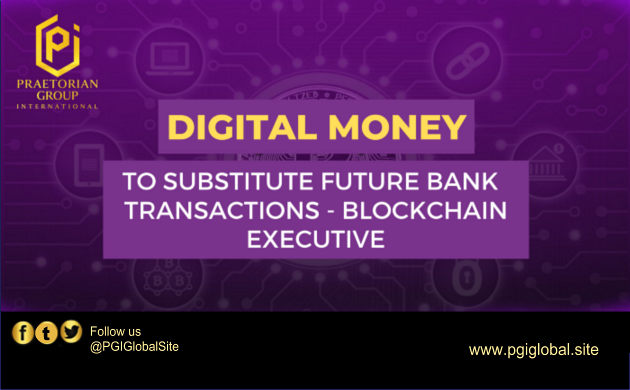 Digital Money to Substitute Future Bank Transactions, Blockchain Executive