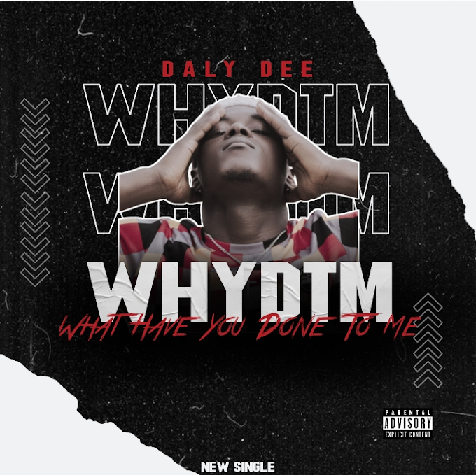 Music: What Have You Done To me (WHYDTM) by Daly Dee