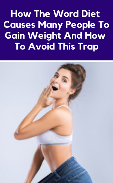 How The Word Diet Causes Many People To Gain Weight And How To Avoid This Trap