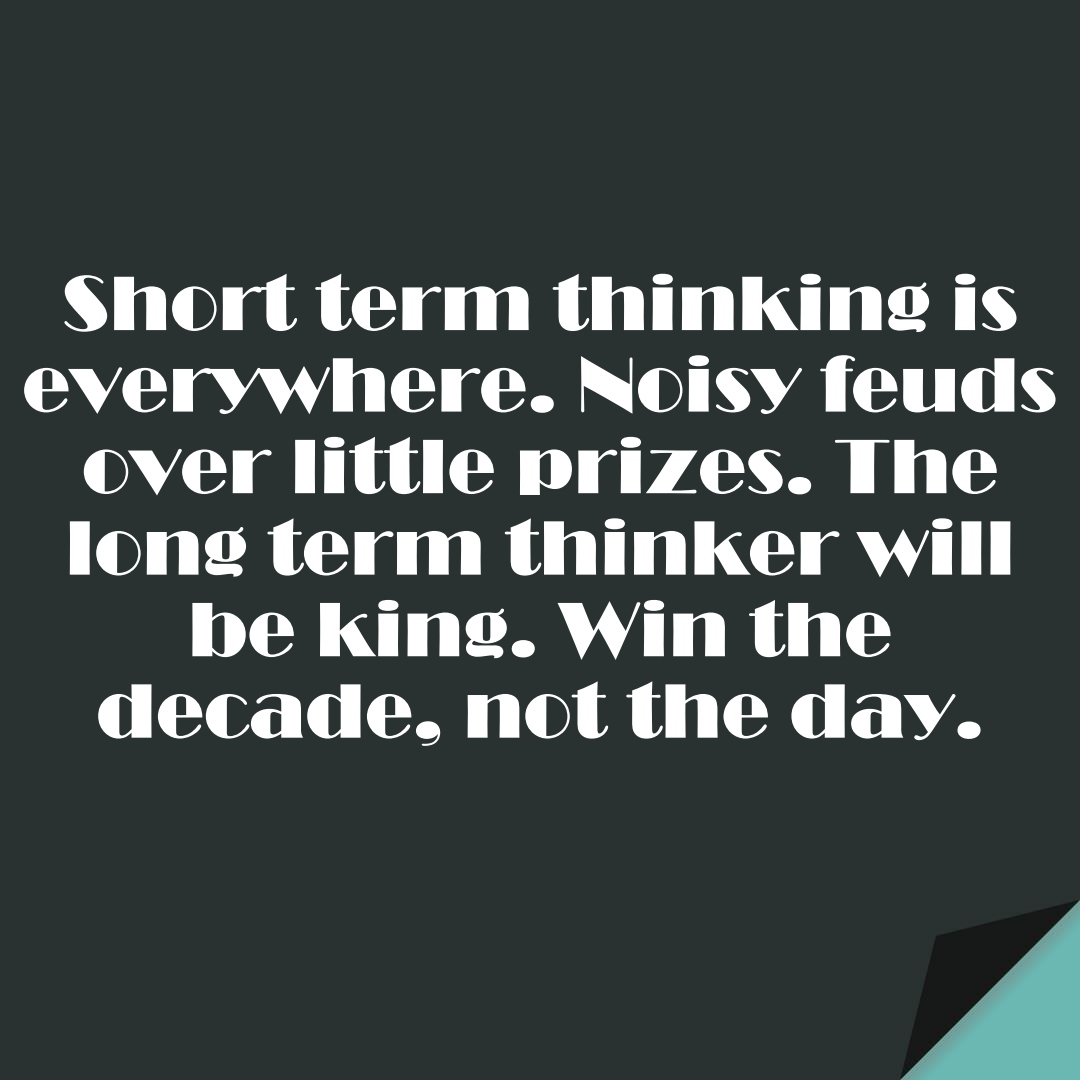 Short term thinking is everywhere. Noisy feuds over little prizes. The long term thinker will be king. Win the decade, not the day.FALSE