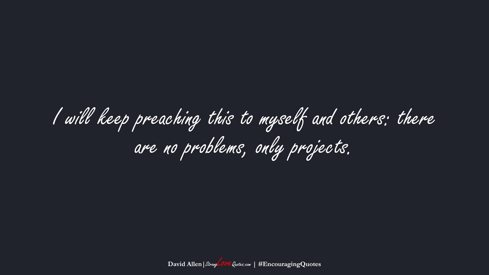 I will keep preaching this to myself and others: there are no problems, only projects. (David Allen);  #EncouragingQuotes