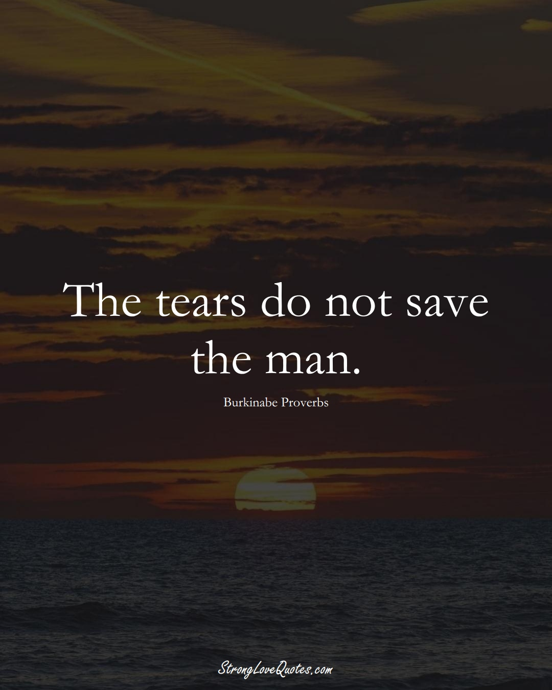 The tears do not save the man. (Burkinabe Sayings);  #AfricanSayings
