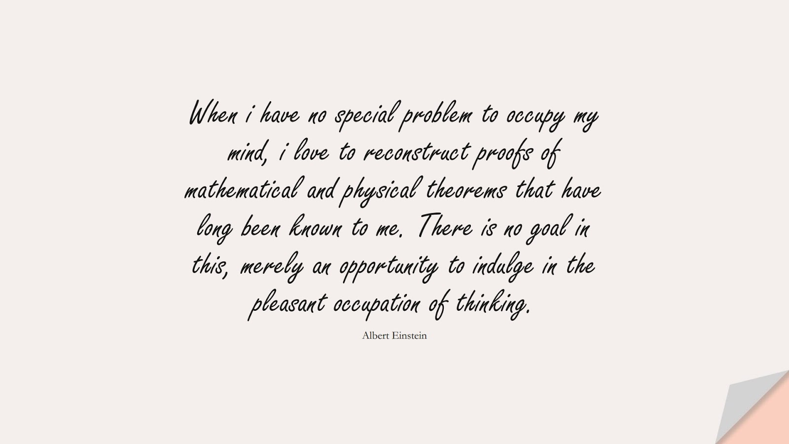 When i have no special problem to occupy my mind, i love to reconstruct proofs of mathematical and physical theorems that have long been known to me. There is no goal in this, merely an opportunity to indulge in the pleasant occupation of thinking. (Albert Einstein);  #AlbertEnsteinQuotes