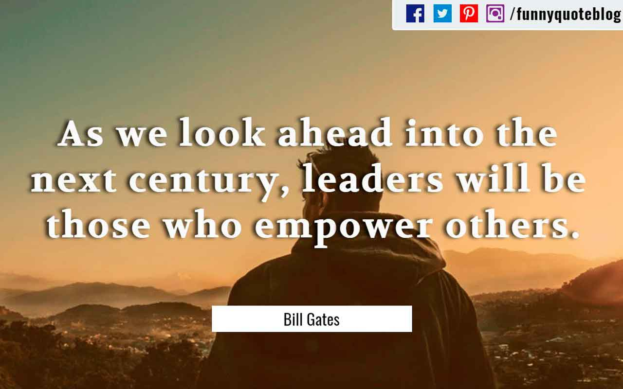 """As we look ahead into the next century, leaders will be those who empower others."" ― Bill Gates Quote"